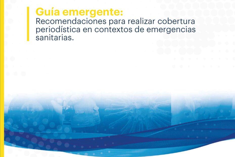 Guía emergente Recomendaciones para realizar cobertura periodística en contextos de emergencias sanitarias